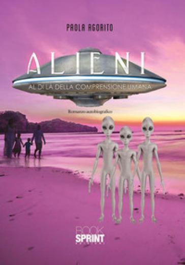 Alieni. Al di là della comprensione umana - Paola Agorito |