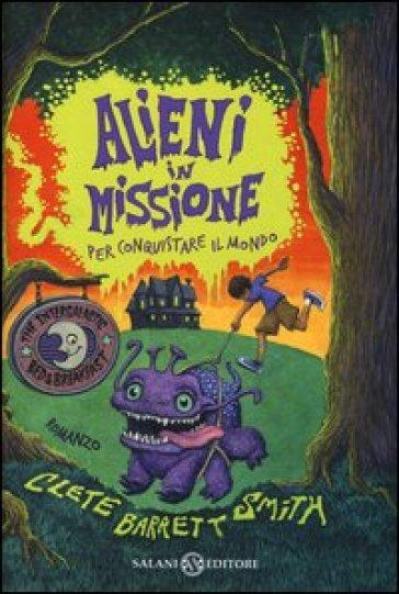 Alieni in missione per conquistare il mondo - Clete Barrett Smith |