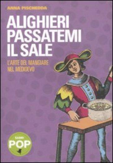 Alighieri passatemi il sale. L'arte del mangiare nel Medioevo - Anna Pischedda |