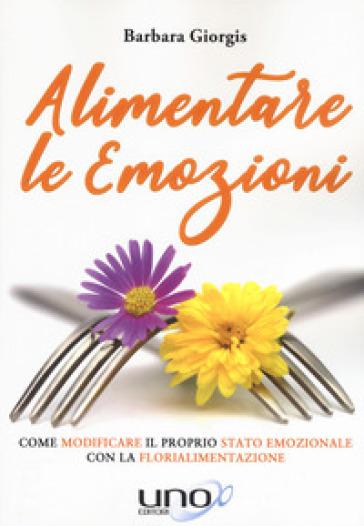 Alimentare le emozioni. Come modificare il proprio stato emozionale con la florialimentazione - Barbara Giorgis pdf epub