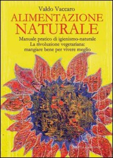 Alimentazione naturale. Manuale pratico di igienismo-naturale. La rivoluzione vegetariana: mangiare bene per vivere meglio - Valdo Vaccaro  