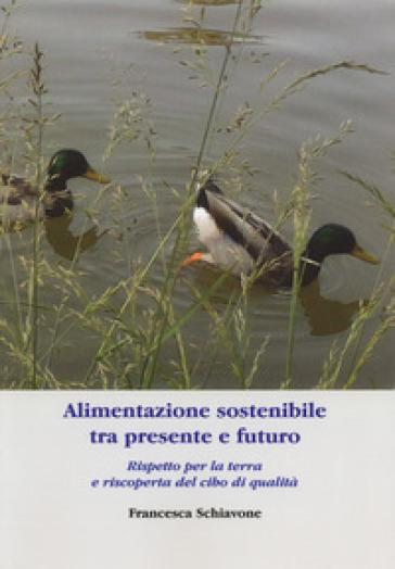 Alimentazione sostenibile tra presente e futuro. Rispetto per la terra e riscoperta del cibo di qualità - Francesca Schiavone |
