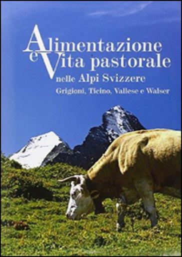 Alimentazione e vita pastorale nelle Alpi svizzere. Grigioni, Ticino, Vallese e Walser. Ediz. illustrata - Enrico Rizzi |