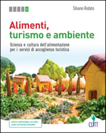 Alimenti, turismo e ambiente. Scienza e cultura dell'alimentazione per i servizi di accoglienza turistica. Per le Scuole superiori. Con Contenuto digitale (fornito elettronicamente) - Silvano Rodato |