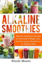 Alkaline Smoothies: Alkaline Smoothies Recipes For Permanent Weight Loss and the Massive Benefits of an Alkaline Diet