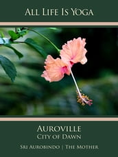 All Life Is Yoga: Auroville - City of Dawn
