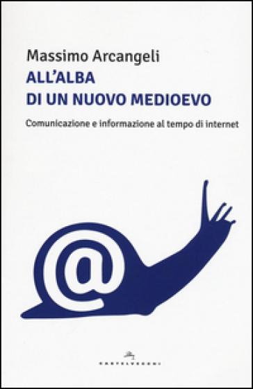 All'alba di un nuovo Medioevo. Comunicazione e informazione al tempo di Internet - Massimo Arcangeli | Ericsfund.org