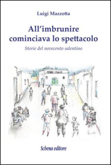 All'imbrunire cominciava lo spettacolo. Storie del novecento salentino - Luigi Mazzotta |