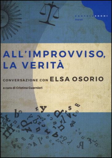 All'improvviso, la verità. Conversazione con Elsa Osorio - Elsa Osorio |