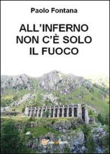 All'inferno non c'è solo il fuoco - Paolo Fontana |