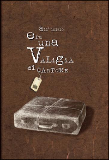 All'inizio era una valigia di cartone - Ilaria Marinelli |