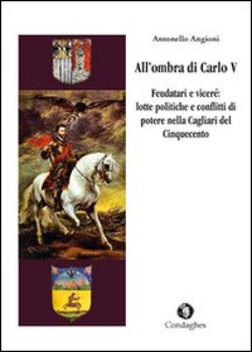 All'ombra di Carlo V. Feudatari e viceré: lotte politiche e conflitti di potere nella Cagliari del Cinquecento - Antonello Angioni |