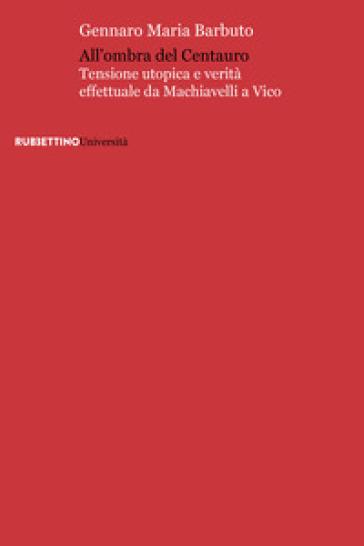 All'ombra del centauro. Tensione utopica e verità effettuale da Machiavelli a Vico - Gennaro Maria Barbuto |