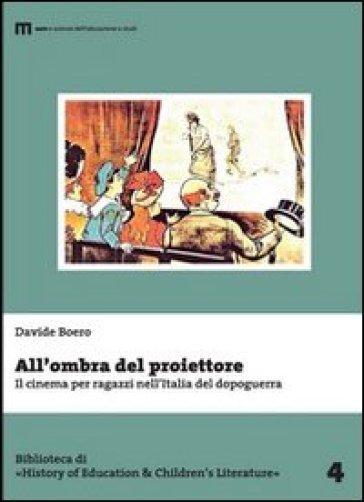 All'ombra del proiettore. Il cinema per ragazzi nell'Italia del dopoguerra - Davide Boero |