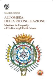 All'ombra della riconciliazione. Martinez de Pasqually e l'Ordine degli eletti Cohen - Mauro Cascio