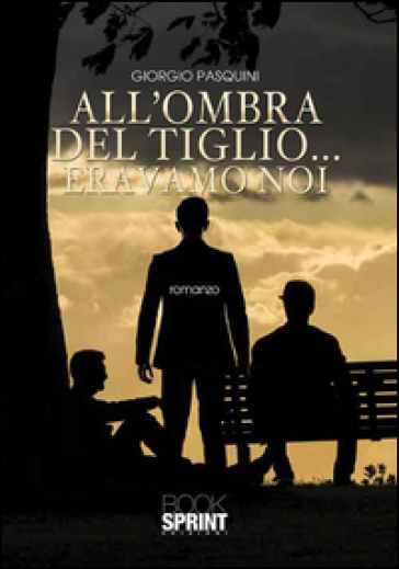 All'ombra del tiglio... eravamo noi - Giorgio Pasquini  