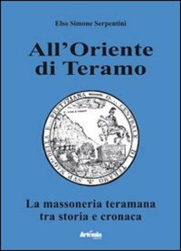 All'oriente di Teramo. La massoneria teramana tra storia e cronaca - Elso Simone Serpentini pdf epub