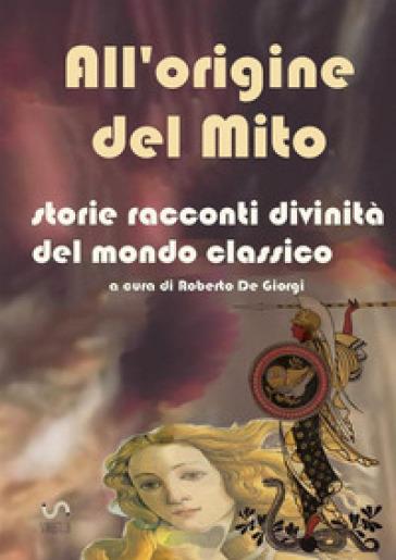 All'origine del mito. Storie e racconti e divinità del mondo classico - Roberto De Giorgi |