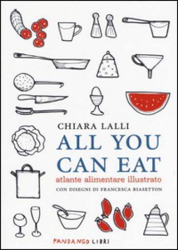 All you can eat. Atlante alimentare illustrato - Chiara Lalli |