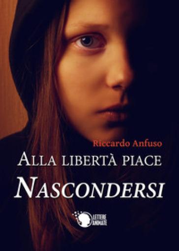 Alla libertà piace nascondersi - Riccardo Anfuso | Jonathanterrington.com