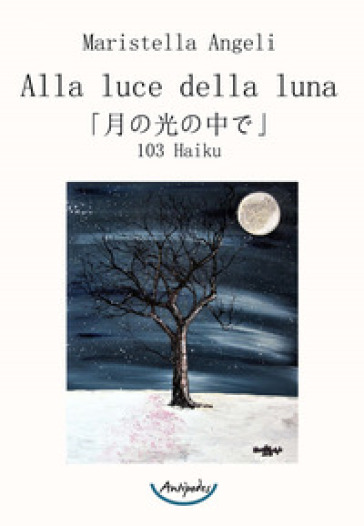 Alla luce della luna. 103 Haiku - Maristella Angeli |