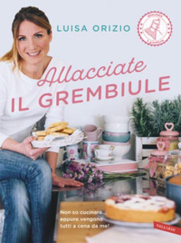 Allacciate il grembiule. Non so cucinare... eppure vengono tutti a cena da me! - Luisa Orizio | Ericsfund.org
