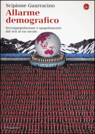 Allarme demografico. Sovrappopolazione e spopolamento dal XVII al XXI secolo - Scipione Guarracino |