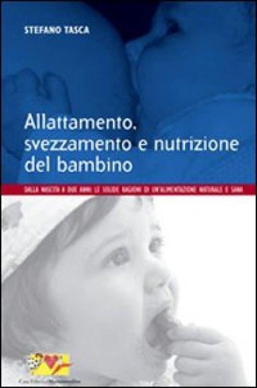 Allattamento, svezzamento e nutrizione del bambino. Dalla nascita a 2 anni: le solide ragioni di un'alimentazione naturale e sana - Stefano Tasca |