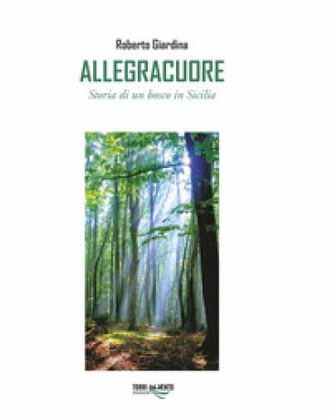 Allegracuore. Storia di un bosco di Sicilia - Roberto Giardina  