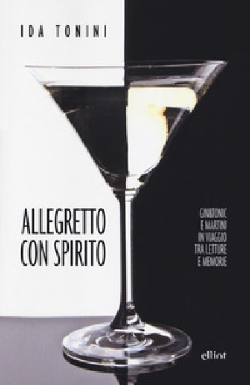 Allegretto con spirito. Gin&tonic e Martini in viaggio tra letture e memorie - Ida Tonini |