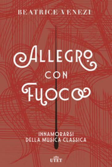 Allegro con fuoco. Innamorarsi della musica classica - Beatrice Venezi | Thecosgala.com