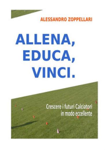 Allena, educa, vinci. Come crescere i futuri calciatori in modo eccellente - Alessandro Zoppellari  