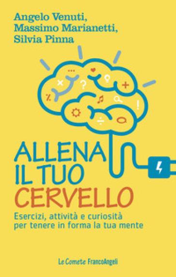 Allena il tuo cervello. Esercizi, attività e curiosità per tenere in forma la tua mente - Angelo Venuti |