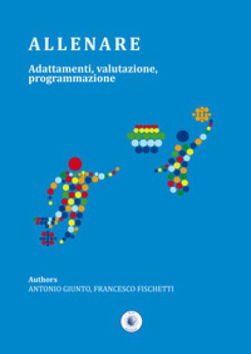 Allenare. Adattamenti, valutazione, programmazione - Antonio Giunto | Rochesterscifianimecon.com