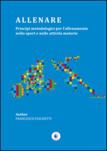 Allenare. Principi metodologici per l'allenamento nello sport e nelle attività motorie - Francesco Fischetti pdf epub