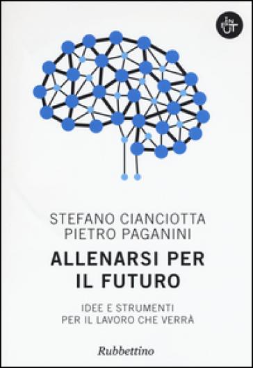 Allenarsi per il futuro. Idee e strumenti per il lavoro che verrà - Stefano M. Cianciotta |