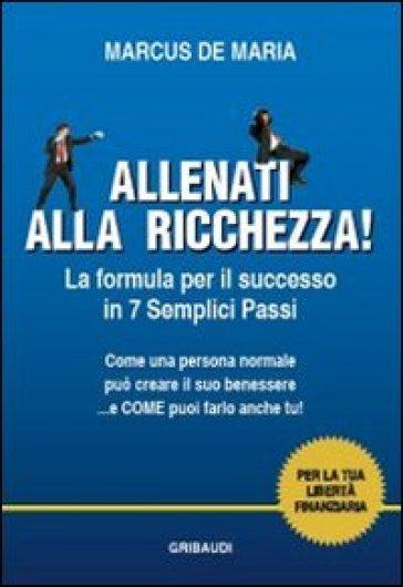 Allenati alla ricchezza! La formula per il successo in 7 semplici passi - Marcus De Maria | Thecosgala.com