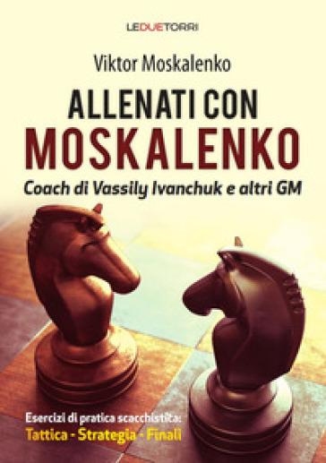 Allenati a scacchi con Moskalenko. Coach di Vassily Ivanchuk e altri GM. Esercizi di pratica scacchistica: tattica, strategia, finali - Viktor Moskalenko pdf epub