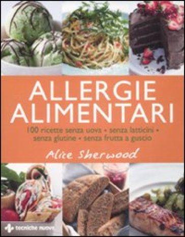 Allergie alimentari. 100 ricette senza uova, senza latticini, senza glutine, senza frutta a guscio - Alice Sherwood |