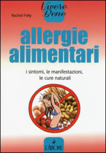 Allergie alimentari. I sintomi, le manifestazioni, le cure naturali - Rachel Frely |