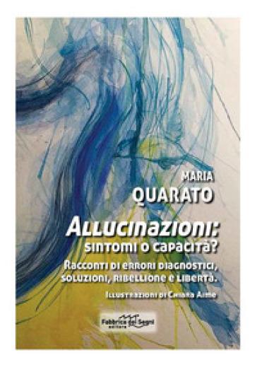 Allucinazioni: sintomi o capacità? Racconti di errori diagnostici, soluzioni, ribellione e libertà - Maria Quarato |