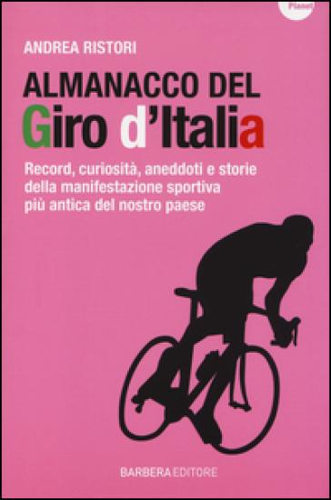 Almanacco del Giro d'Italia. Record, curiosità, aneddoti e storie della manifestazione sportiva più antica del nostro paese - Andrea Ristori |