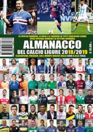 Almanacco del calcio ligure 2018-19. Classifiche, presenze, gol e minuti giocati dalla serie A alla terza - Paolo Dellepiane   Rochesterscifianimecon.com