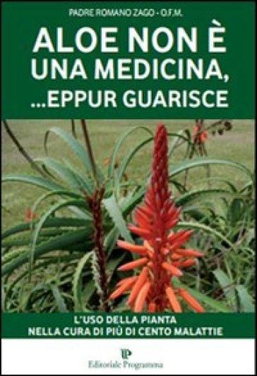 Aloe non è una medicina, eppur... guarisce - Romano Zago |
