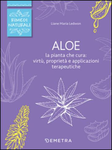 Aloe. La pianta che cura: virtù, proprietà e applicazioni terapeutiche - Liane Maria Ledwon |