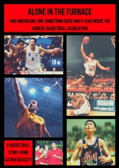 Alone In The Furnace; Two Americans, A Hometown Hero And A Year Inside The Chinese Basketball Association