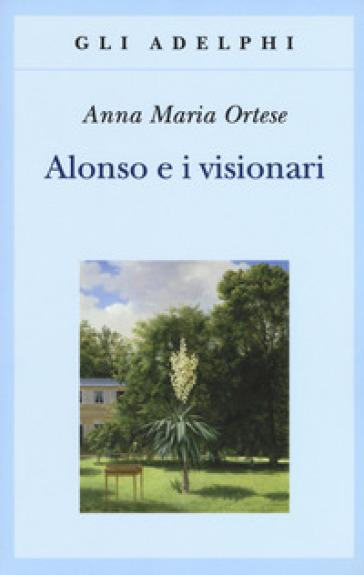 Alonso e i visionari - Anna Maria Ortese |