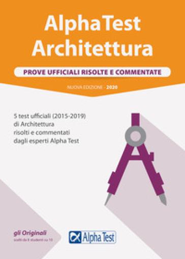 Alpha Test architettura. Prove ufficiali risolte e commentate. 5 test ufficiali (2015-2019) di architettura risolti e commentati dagli esperti Alpha Test