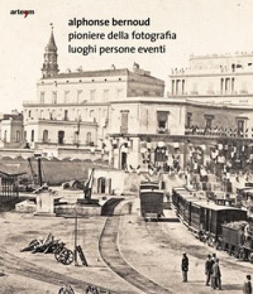 Alphonse Bernoud pioniere della fotografia. Luoghi persone eventi - F. Speranza |