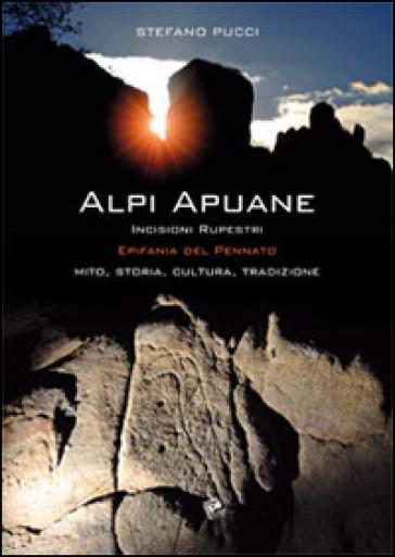 Alpi Apuane incisioni rupestri. Epifania del pennato. Mito, storia, cultura, tradizioni - Stefano Pucci |